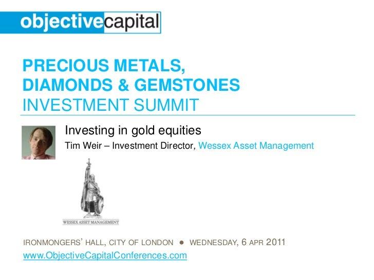 PRECIOUS METALS,DIAMONDS & GEMSTONESINVESTMENT SUMMIT         Investing in gold equities         Tim Weir – Investment Dir...