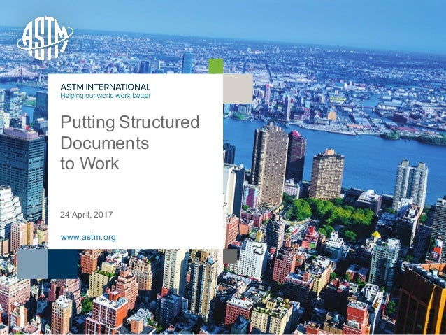 © ASTM International Putting Structured Documents to Work 24 April, 2017 www.astm.org