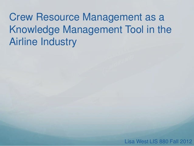Crew Resource Management as a Knowledge Management Tool in the Airline Industry  Lisa West LIS 880 Fall 2012