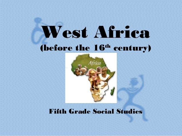 West Africa(before the 16th century) Fifth Grade Social Studies
