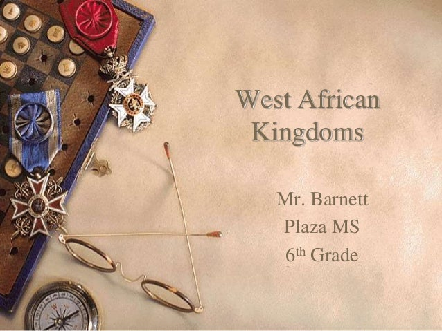 West African Kingdoms Mr. Barnett Plaza MS 6th Grade