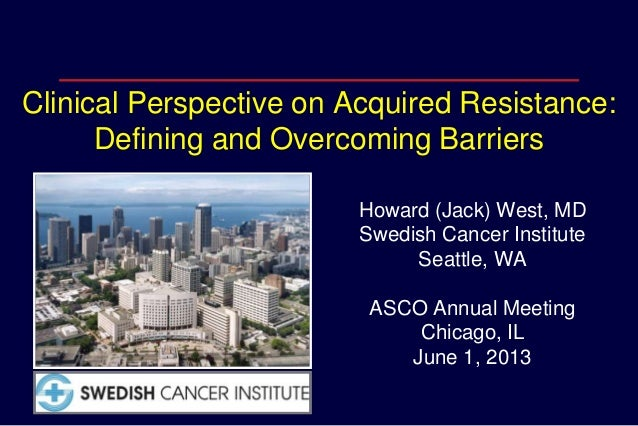 Clinical Perspective on Acquired Resistance:Defining and Overcoming BarriersHoward (Jack) West, MDSwedish Cancer Institute...