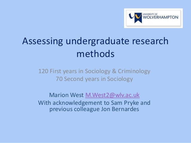 Assessing undergraduate research methods 120 First years in Sociology & Criminology 70 Second years in Sociology Marion We...