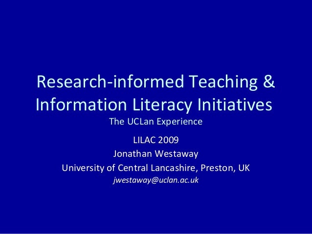 Research-informed Teaching & Information Literacy Initiatives The UCLan Experience LILAC 2009 Jonathan Westaway University...