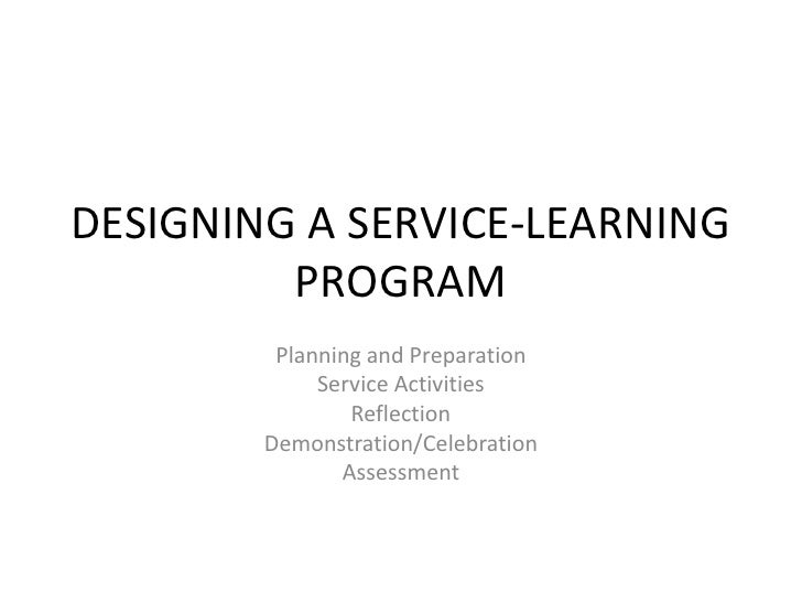 DESIGNING A SERVICE-LEARNING PROGRAM<br />Planning and Preparation<br />Service Activities<br />Reflection<br />Demonstrat...