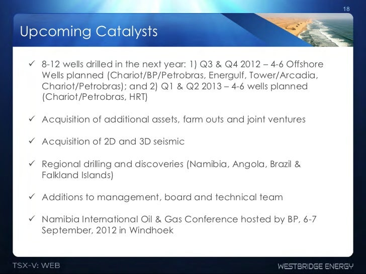 18Upcoming Catalysts ! 8-12 wells drilled in the next year: 1) Q3 & Q4 2012 – 4-6 Offshore    Wells planned (Chariot/BP/P...