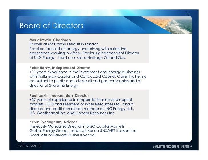 21Board of Directors     Mark Frewin, Chariman     Partner at McCarthy Tétrault in London.     Practice focused on energy ...