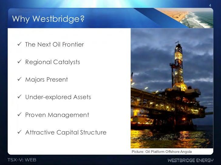 4Why Westbridge? ! The Next Oil Frontier ! Regional Catalysts ! Majors Present ! Under-explored Assets ! Proven Manag...