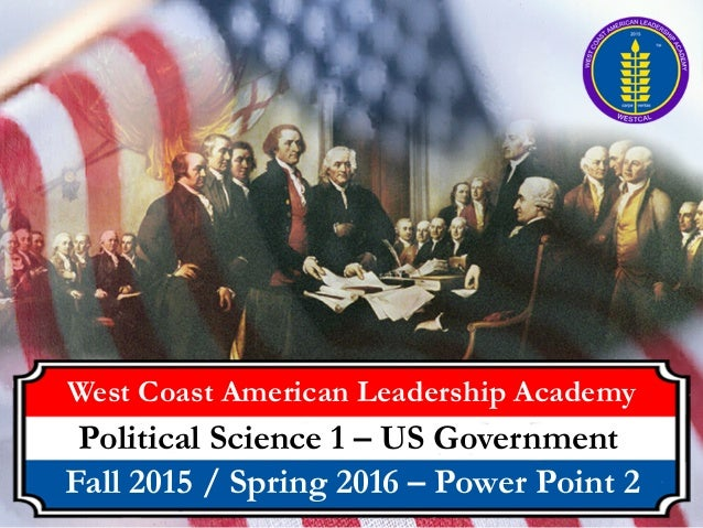 West Coast American Leadership Academy Political Science 1 – US Government Fall 2015 / Spring 2016 – Power Point 2