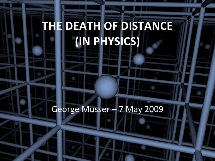 THE DEATH OF DISTANCE (IN PHYSICS) George Musser – 7 May 2009