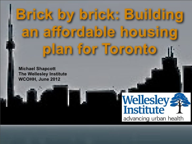 Brick by brick: Building an affordable housing    plan for TorontoMichael ShapcottThe Wellesley InstituteWCOHH, June 2012