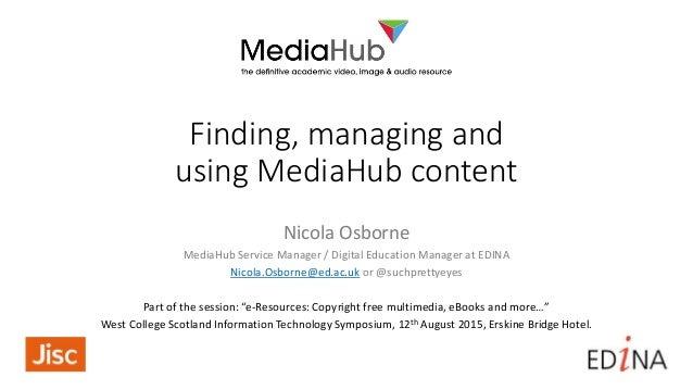 Finding, managing and using MediaHub content Nicola Osborne MediaHub Service Manager / Digital Education Manager at EDINA ...