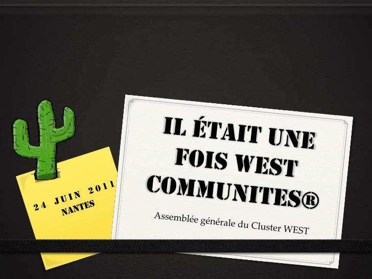 Il était une fois WEST communites®<br />24 juin 2011<br />Nantes<br />Assemblée générale du Cluster WEST<br />