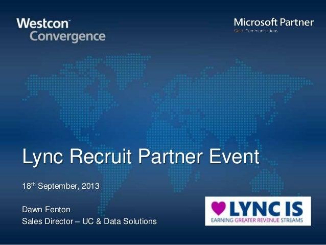 Lync Recruit Partner Event 18th September, 2013 Dawn Fenton Sales Director – UC & Data Solutions