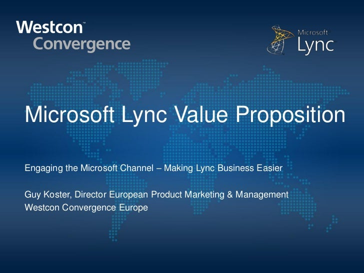 Microsoft Lync Value PropositionEngaging the Microsoft Channel – Making Lync Business EasierGuy Koster, Director European ...