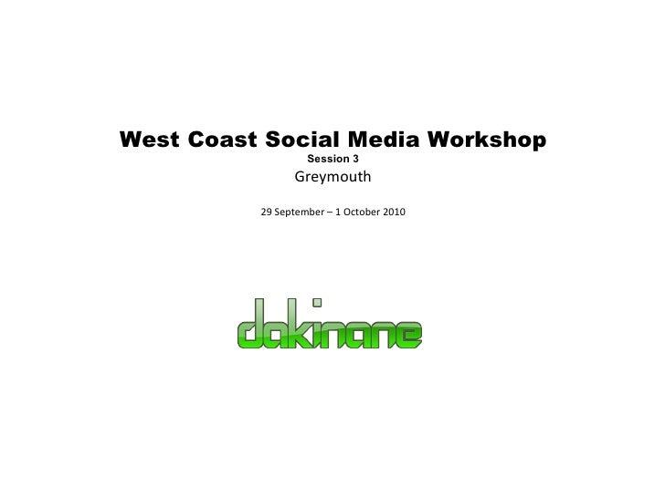 West Coast Social Media Workshop Session 3 Greymouth 29 September – 1 October 2010