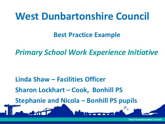 West Dunbartonshire Council Best Practice Example  Primary School Work Experience Initiative Linda Shaw – Facilities Offic...