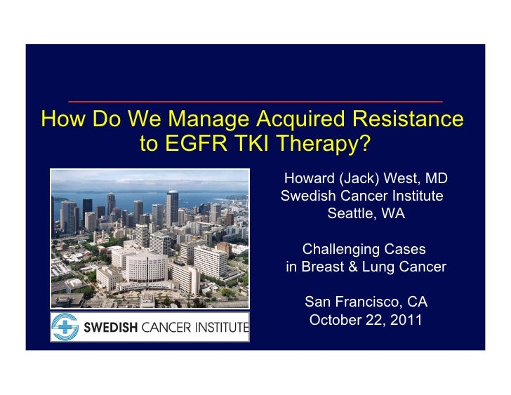 How Do We Manage Acquired Resistance        to EGFR TKI Therapy?                    Howard (Jack) West, MD                ...