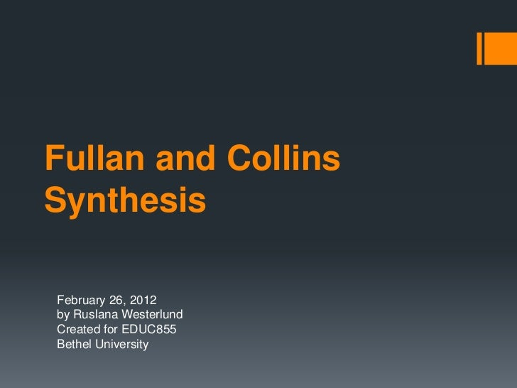 Fullan and CollinsSynthesisFebruary 26, 2012by Ruslana WesterlundCreated for EDUC855Bethel University