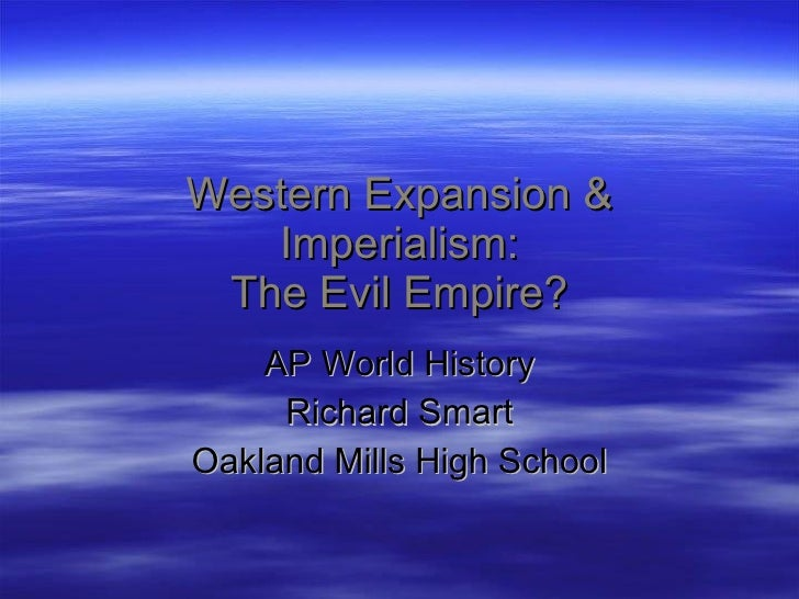 ap world history western imperialism in Ap world history western imperialism in india and africa ap world history comparative essay aieshah abdeljawad 5th 2/14/11 during the period of 1750-1914, western intervention was a common thing as european states began to believe that imperial expansion and colonial domination were crucial for the survival of their states and societies as well .