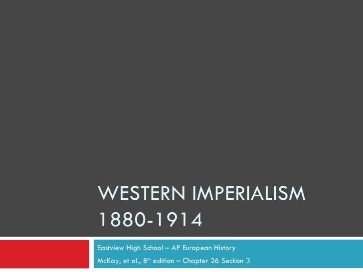 WESTERN IMPERIALISM 1880-1914 Eastview High School – AP European History McKay, et al., 8 th  edition – Chapter 26 Section 3