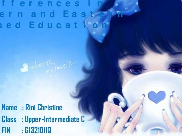 f f e r e nc e s i n e r n a nd Ea s t e r n s e d Educ a t i on  Name : Rini Christine Class : Upper-Intermediate C FIN :...