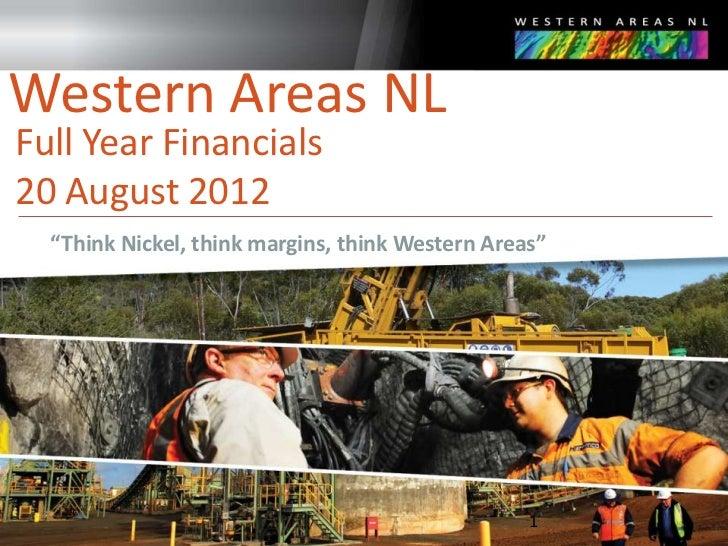 "Western Areas NLFull Year Financials20 August 2012  ""Think Nickel, think margins, think Western Areas""                    ..."