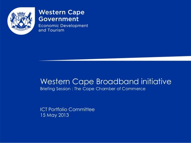 Western Cape Broadband initiativeBriefing Session : The Cape Chamber of CommerceICT Portfolio Committee15 May 2013