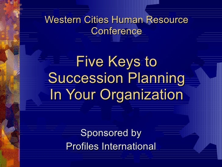 Western Cities Human Resource Conference Five Keys to Succession Planning In Your Organization Sponsored by Profiles Inter...