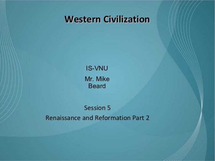Western Civilization Session 5 Renaissance and Reformation Part 2 IS-VNU Mr. Mike Beard