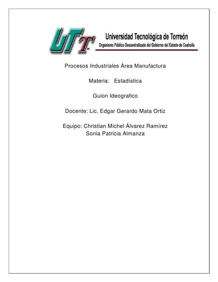 Procesos Industriales Área Manufactura         Materia: Estadística           Guion IdeograficoDocente: Lic. Edgar Gerardo...