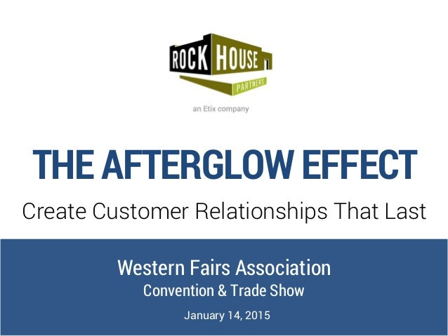 THE AFTERGLOW EFFECT Create Customer Relationships That Last Western Fairs Association Convention & Trade Show January 14,...