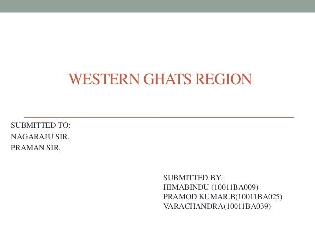 WESTERN GHATS REGION SUBMITTED TO: NAGARAJU SIR, PRAMAN SIR, SUBMITTED BY: HIMABINDU (10011BA009) PRAMOD KUMAR.B(10011BA02...