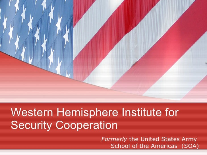 Western Hemisphere Institute for Security Cooperation  Formerly  the United States Army  School of the Americas  (SOA)