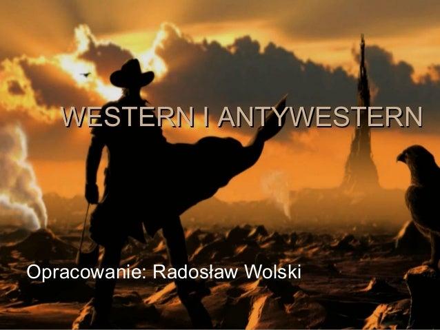 WWEESSTTEERRNN II AANNTTYYWWEESSTTEERRNN  Opracowanie: Radosław Wolski