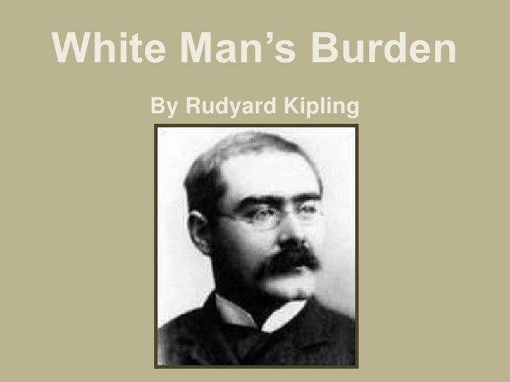 white man's burden rudyard kipling Rudyard kipling, a british author, wrote a poem called the white man's burden it describes a sentiment that many europeans had--that it was the duty of.