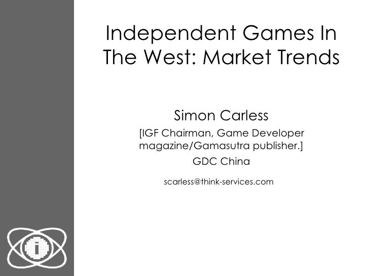 Independent Games In The West: Market Trends Simon Carless [IGF Chairman, Game Developer magazine/Gamasutra publisher.] GD...