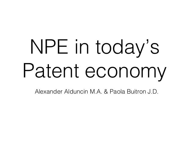 NPE in today's Patent economy Alexander Alduncin M.A. & Paola Buitron J.D.