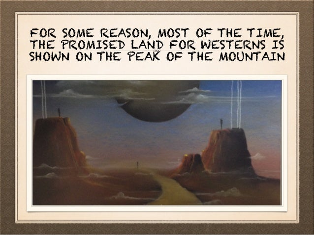 FOR SOME REASON, MOST OF THE TIME, THE PROMISED LAND FOR WESTERNS IS SHOWN ON THE PEAK OF THE MOUNTAIN