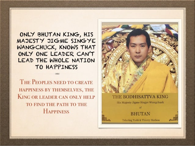 ONLY BHUTAN KING, HIS MAJESTY JIGME SINGYE WANGCHUCK, KNOWS THAT ONLY ONE LEADER CAN'T LEAD THE WHOLE NATION TO HAPPINESS ...
