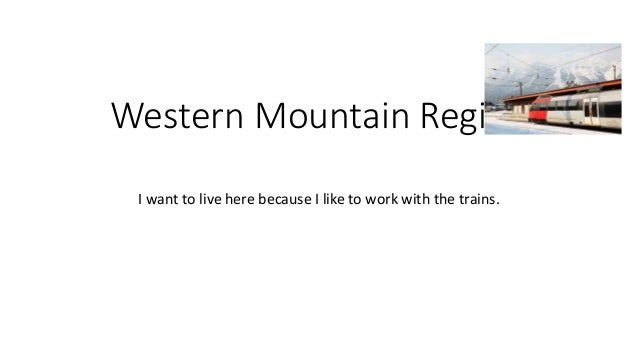 Western Mountain Region  I want to live here because I like to work with the trains.