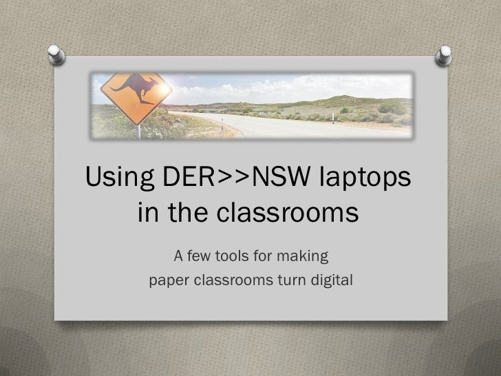 Using DER>>NSW laptops    in the classrooms       A few tools for making    paper classrooms turn digital