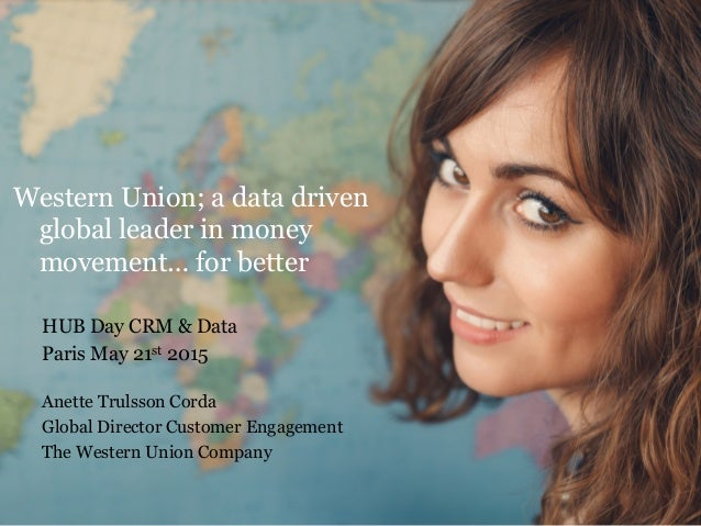 Western Union; a data driven global leader in money movement… for better HUB Day CRM & Data Paris May 21st 2015 Anette Tru...