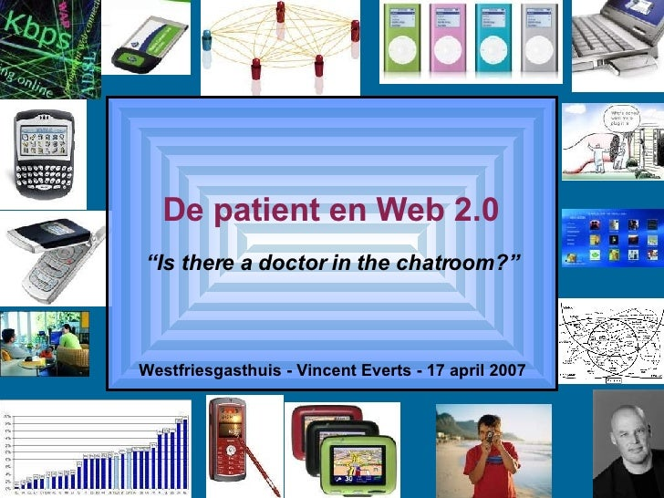 """De patient en Web 2.0 Westfriesgasthuis - Vincent Everts - 17 april 2007 """" Is there a doctor in the chatroom?"""""""