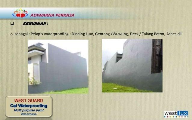   KEGUNAAN :  o sebagai : Pelapis waterproofing : Dinding Luar, Genteng /Wuwung, Deck / Talang Beton, Asbes dll.  WEST GU...