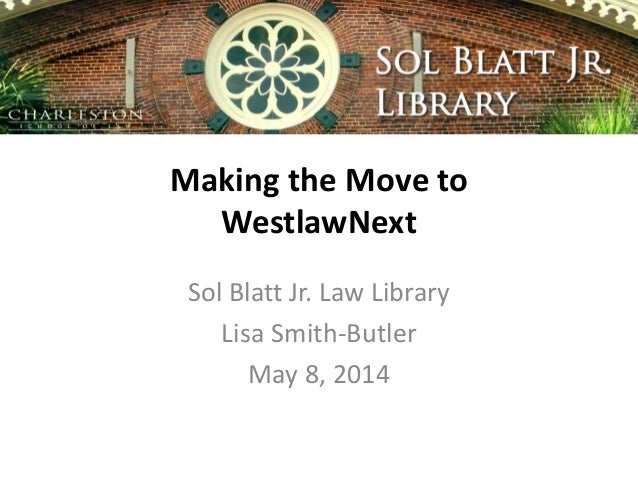 Making the Move to WestlawNext Sol Blatt Jr. Law Library Lisa Smith-Butler May 8, 2014