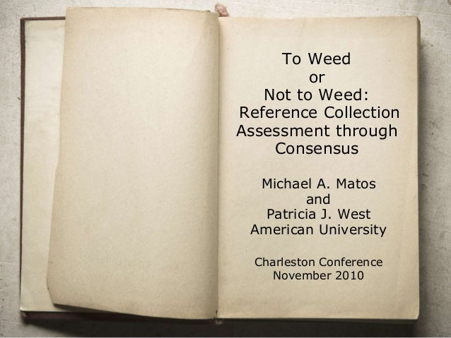 To Weed or Not to Weed: Reference Collection Assessment through Consensus Michael A. Matos and Patricia J. West American U...