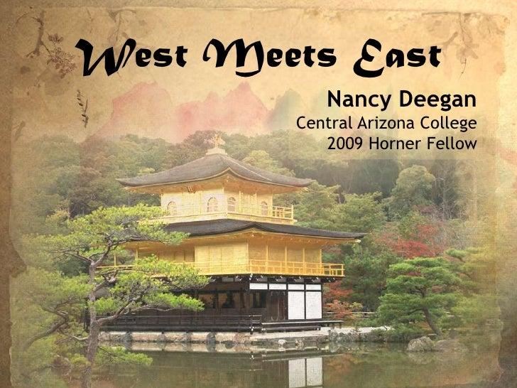 West Meets East<br />Nancy Deegan<br />Central Arizona College<br />2009 Horner Fellow<br />