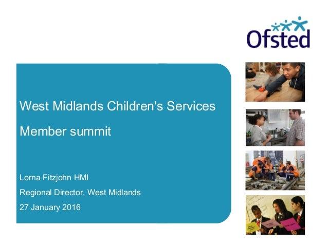 West Midlands Children's Services Member summit Lorna Fitzjohn HMI Regional Director, West Midlands 27 January 2016