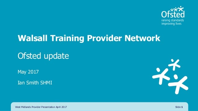 Walsall Training Provider Network Ofsted update May 2017 Ian Smith SHMI West Midlands Provider Presentation April 2017 Sli...